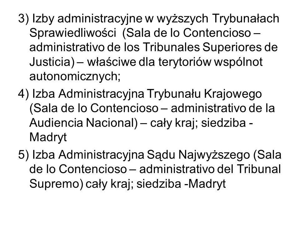 3) Izby administracyjne w wyższych Trybunałach Sprawiedliwości (Sala de lo Contencioso – administrativo de los Tribunales Superiores de Justicia) – właściwe dla terytoriów wspólnot autonomicznych; 4) Izba Administracyjna Trybunału Krajowego (Sala de lo Contencioso – administrativo de la Audiencia Nacional) – cały kraj; siedziba -Madryt 5) Izba Administracyjna Sądu Najwyższego (Sala de lo Contencioso – administrativo del Tribunal Supremo) cały kraj; siedziba -Madryt