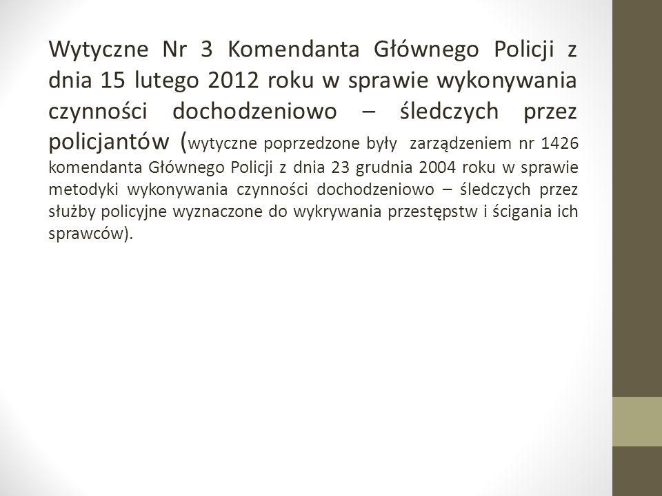 Wytyczne Nr 3 Komendanta Głównego Policji z dnia 15 lutego 2012 roku w sprawie wykonywania czynności dochodzeniowo – śledczych przez policjantów (wytyczne poprzedzone były zarządzeniem nr 1426 komendanta Głównego Policji z dnia 23 grudnia 2004 roku w sprawie metodyki wykonywania czynności dochodzeniowo – śledczych przez służby policyjne wyznaczone do wykrywania przestępstw i ścigania ich sprawców).
