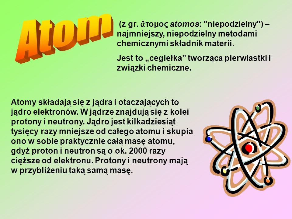 Atom (z gr. ἄτομος atomos: niepodzielny ) – najmniejszy, niepodzielny metodami chemicznymi składnik materii.