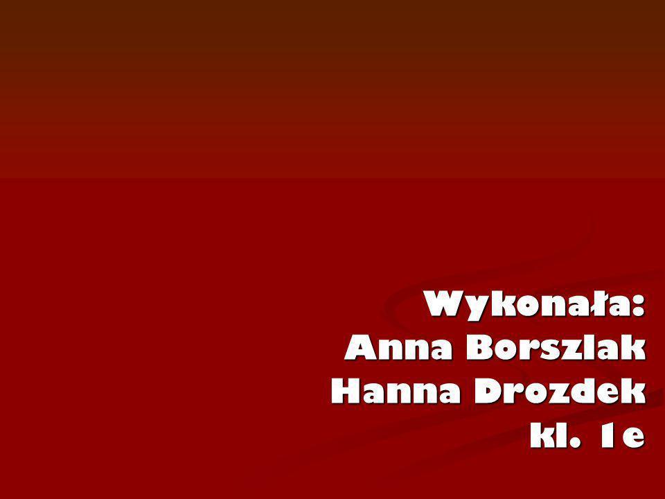 Wykonała: Anna Borszlak Hanna Drozdek kl. 1e
