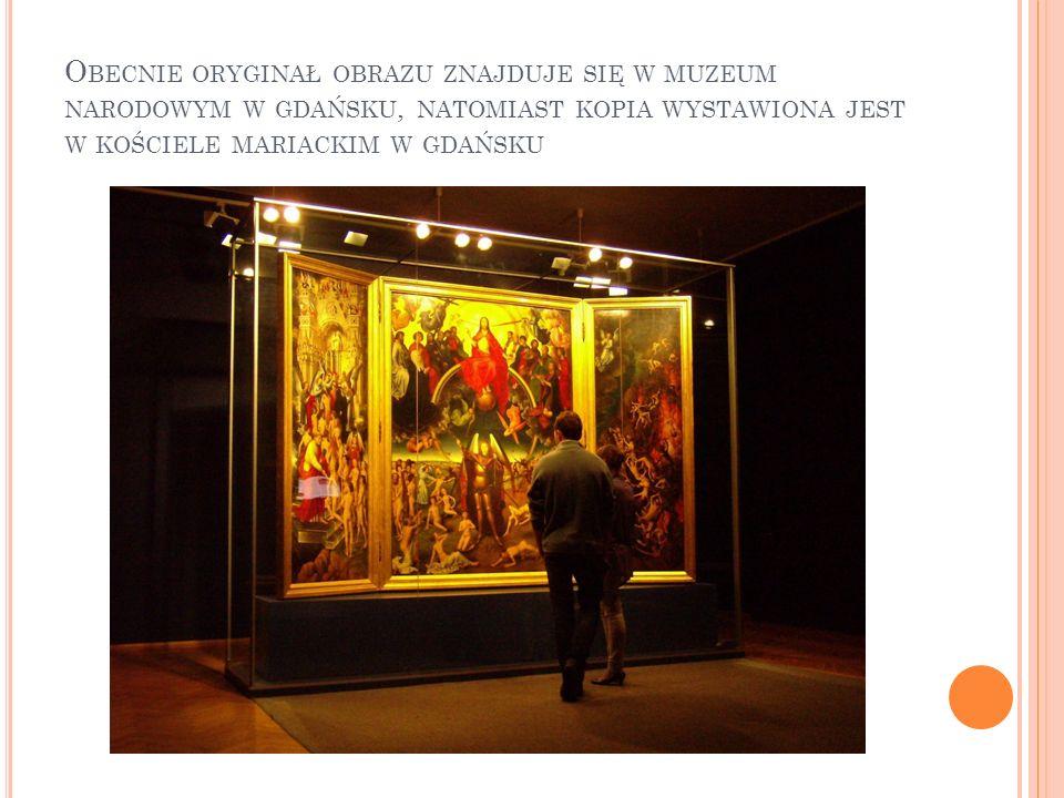 Obecnie oryginał obrazu znajduje się w muzeum narodowym w gdańsku, natomiast kopia wystawiona jest w kościele mariackim w gdańsku