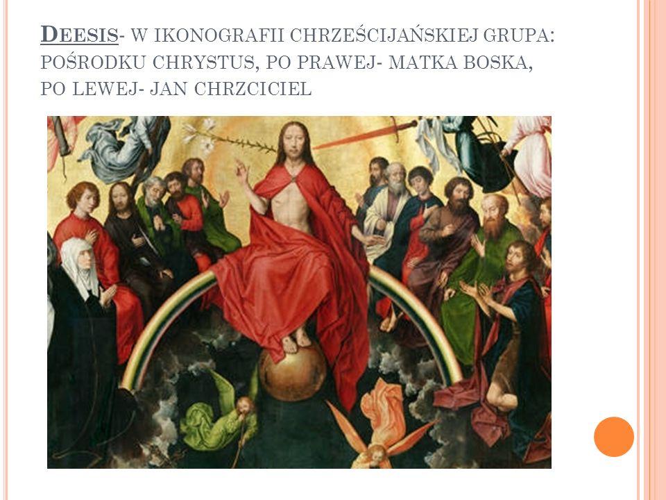 Deesis- w ikonografii chrześcijańskiej grupa: pośrodku chrystus, po prawej- matka boska, po lewej- jan chrzciciel