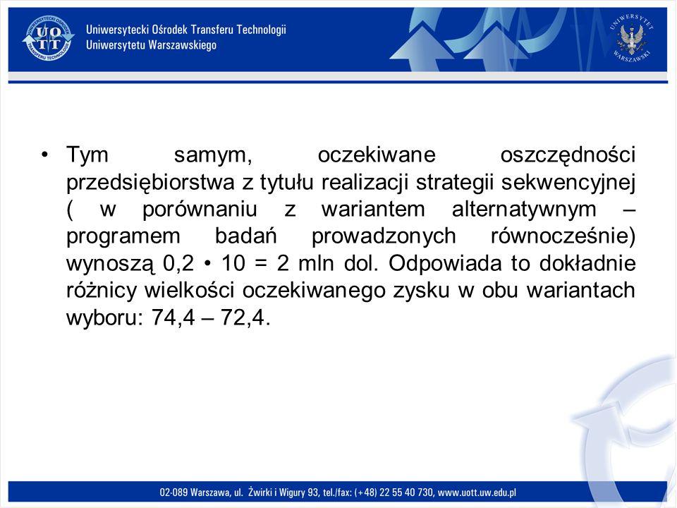 Tym samym, oczekiwane oszczędności przedsiębiorstwa z tytułu realizacji strategii sekwencyjnej ( w porównaniu z wariantem alternatywnym – programem badań prowadzonych równocześnie) wynoszą 0,2 • 10 = 2 mln dol.