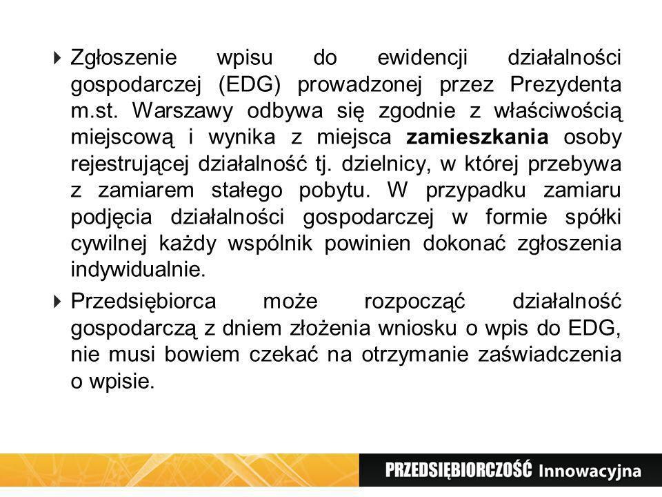 Zgłoszenie wpisu do ewidencji działalności gospodarczej (EDG) prowadzonej przez Prezydenta m.st. Warszawy odbywa się zgodnie z właściwością miejscową i wynika z miejsca zamieszkania osoby rejestrującej działalność tj. dzielnicy, w której przebywa z zamiarem stałego pobytu. W przypadku zamiaru podjęcia działalności gospodarczej w formie spółki cywilnej każdy wspólnik powinien dokonać zgłoszenia indywidualnie.