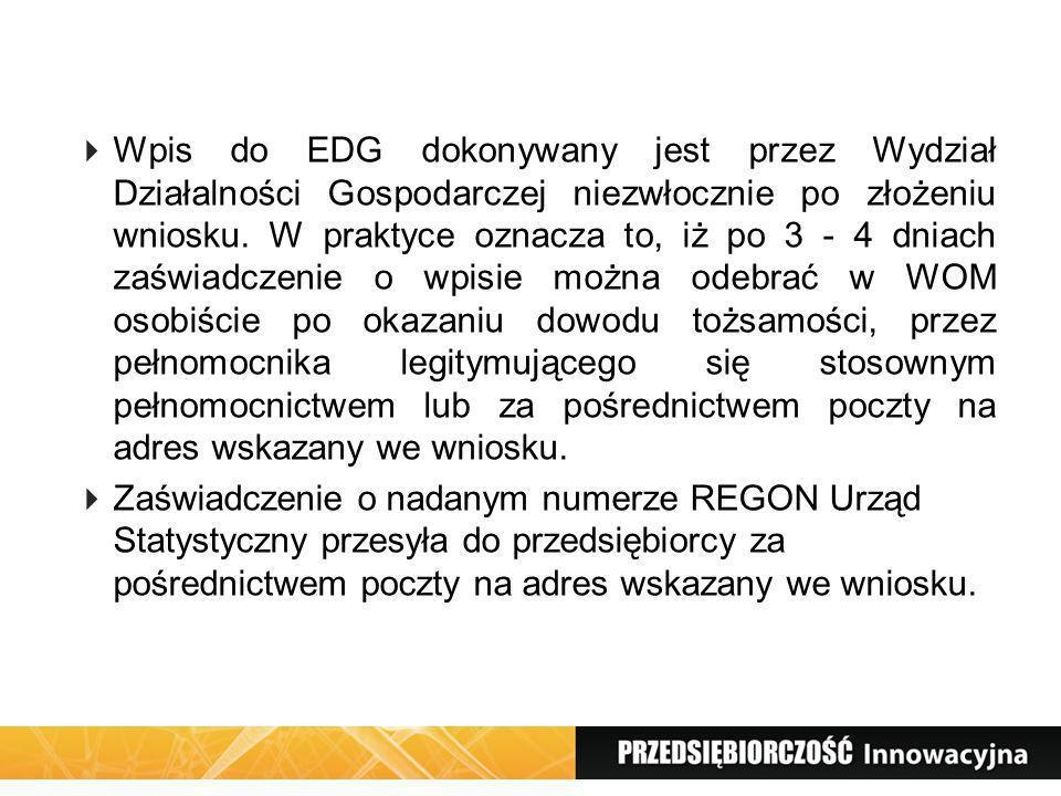 Wpis do EDG dokonywany jest przez Wydział Działalności Gospodarczej niezwłocznie po złożeniu wniosku. W praktyce oznacza to, iż po 3 - 4 dniach zaświadczenie o wpisie można odebrać w WOM osobiście po okazaniu dowodu tożsamości, przez pełnomocnika legitymującego się stosownym pełnomocnictwem lub za pośrednictwem poczty na adres wskazany we wniosku.