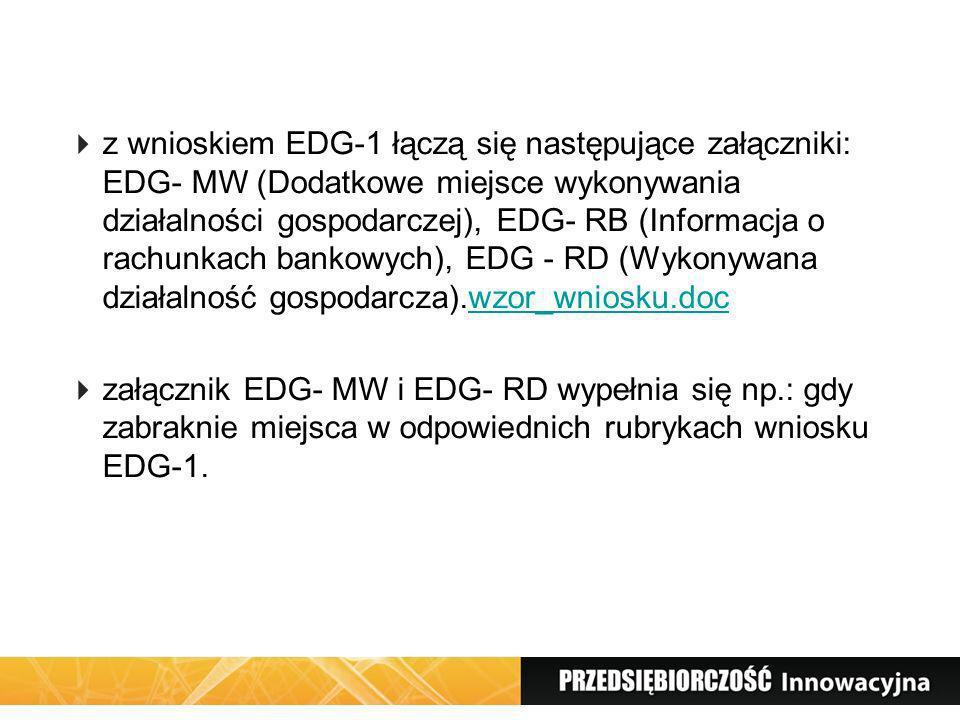 z wnioskiem EDG-1 łączą się następujące załączniki: EDG- MW (Dodatkowe miejsce wykonywania działalności gospodarczej), EDG- RB (Informacja o rachunkach bankowych), EDG - RD (Wykonywana działalność gospodarcza).wzor_wniosku.doc