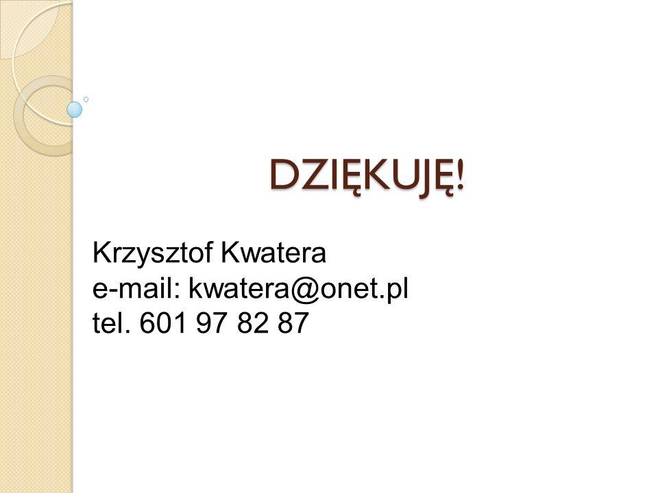 DZIĘKUJĘ! Krzysztof Kwatera e-mail: kwatera@onet.pl tel. 601 97 82 87