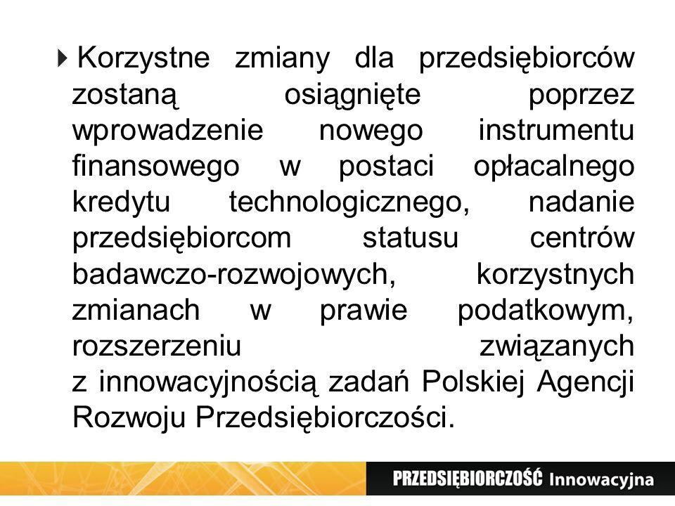 Korzystne zmiany dla przedsiębiorców zostaną osiągnięte poprzez wprowadzenie nowego instrumentu finansowego w postaci opłacalnego kredytu technologicznego, nadanie przedsiębiorcom statusu centrów badawczo-rozwojowych, korzystnych zmianach w prawie podatkowym, rozszerzeniu związanych z innowacyjnością zadań Polskiej Agencji Rozwoju Przedsiębiorczości.