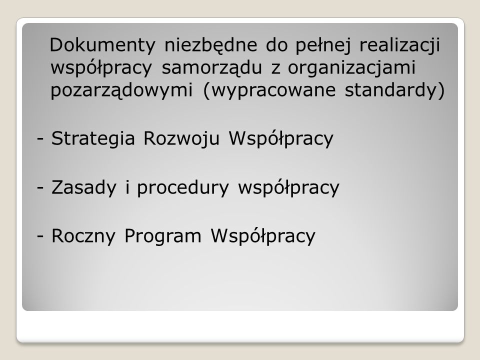 Dokumenty niezbędne do pełnej realizacji współpracy samorządu z organizacjami pozarządowymi (wypracowane standardy) - Strategia Rozwoju Współpracy - Zasady i procedury współpracy - Roczny Program Współpracy