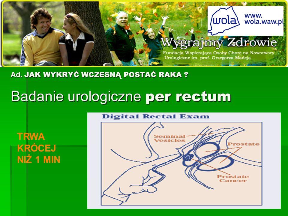 Ad. JAK WYKRYĆ WCZESNĄ POSTAĆ RAKA Badanie urologiczne per rectum