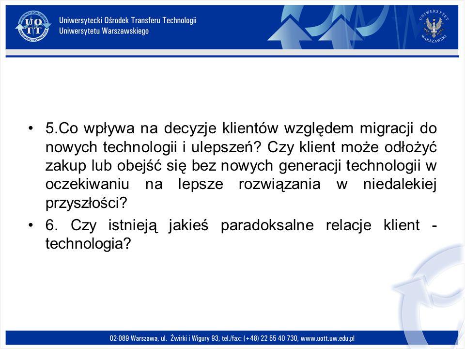 5.Co wpływa na decyzje klientów względem migracji do nowych technologii i ulepszeń Czy klient może odłożyć zakup lub obejść się bez nowych generacji technologii w oczekiwaniu na lepsze rozwiązania w niedalekiej przyszłości