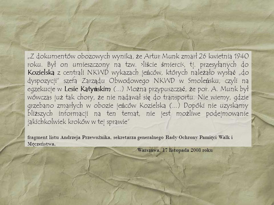 """""""Z dokumentów obozowych wynika, że Artur Munk zmarł 26 kwietnia 1940 roku. Był on umieszczony na tzw. >liście śmierci<, tj. przesyłanych do Kozielska z centrali NKWD wykazach jeńców, których należało wysłać """"do dyspozycji szefa Zarządu Obwodowego NKWD w Smoleńsku, czyli na egzekucje w Lesie Katyńskim (...) Można przypuszczać, że por. A. Munk był wówczas już tak chory, że nie nadawał się do transportu. Nie wiemy, gdzie grzebano zmarłych w obozie jeńców Kozielska (...) Dopóki nie uzyskamy bliższych informacji na ten temat, nie jest możliwe podejmowanie jakichkolwiek kroków w tej sprawie"""