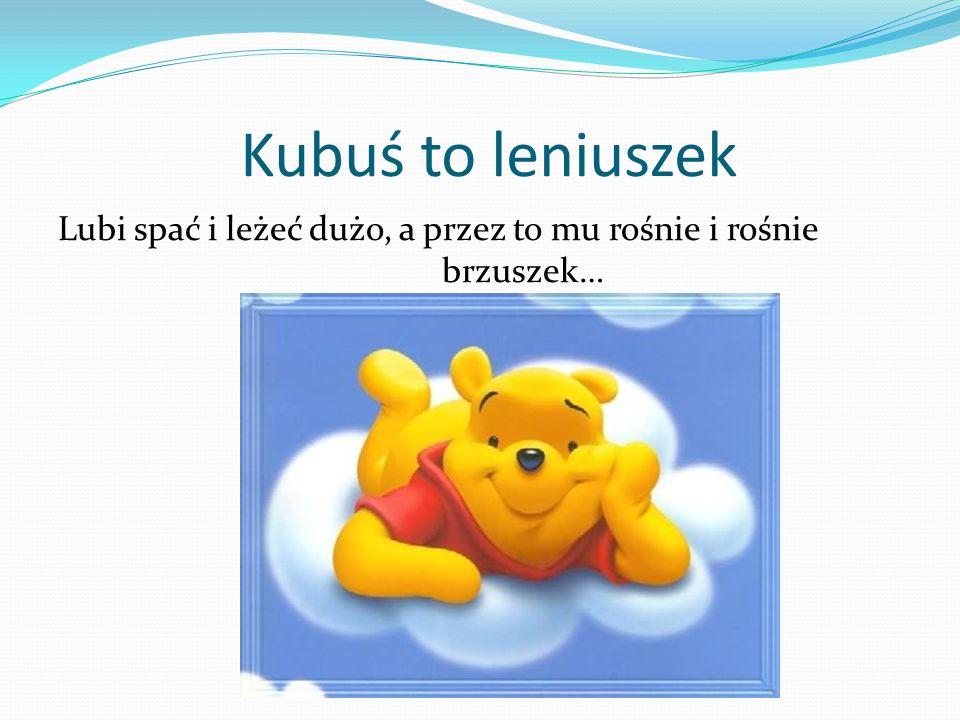 Kubuś to leniuszek Lubi spać i leżeć dużo, a przez to mu rośnie i rośnie brzuszek…