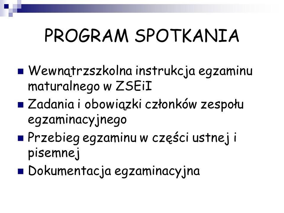 PROGRAM SPOTKANIA Wewnątrzszkolna instrukcja egzaminu maturalnego w ZSEiI. Zadania i obowiązki członków zespołu egzaminacyjnego.