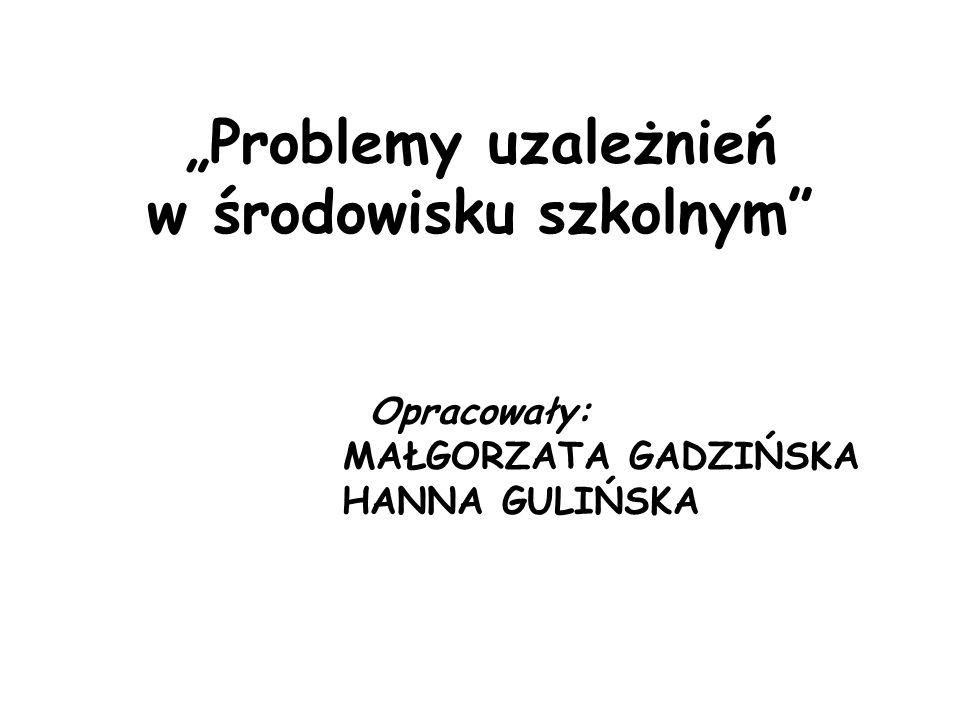 """""""Problemy uzależnień w środowisku szkolnym Opracowały: MAŁGORZATA GADZIŃSKA HANNA GULIŃSKA"""