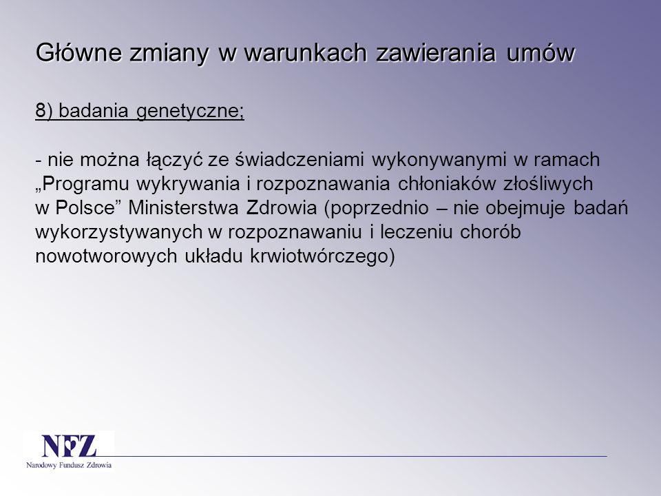 """Główne zmiany w warunkach zawierania umów 8) badania genetyczne; - nie można łączyć ze świadczeniami wykonywanymi w ramach """"Programu wykrywania i rozpoznawania chłoniaków złośliwych w Polsce Ministerstwa Zdrowia (poprzednio – nie obejmuje badań wykorzystywanych w rozpoznawaniu i leczeniu chorób nowotworowych układu krwiotwórczego)"""