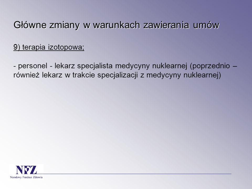 Główne zmiany w warunkach zawierania umów 9) terapia izotopowa; - personel - lekarz specjalista medycyny nuklearnej (poprzednio – również lekarz w trakcie specjalizacji z medycyny nuklearnej)