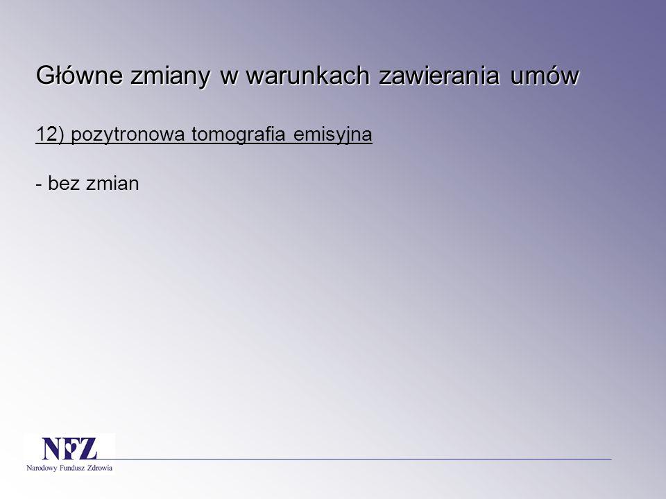 Główne zmiany w warunkach zawierania umów 12) pozytronowa tomografia emisyjna - bez zmian
