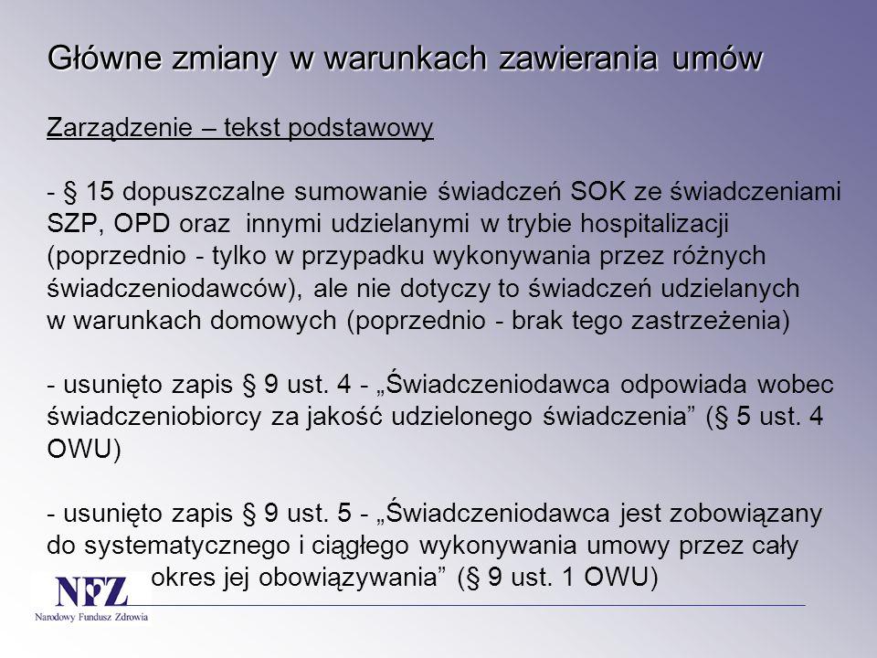 Główne zmiany w warunkach zawierania umów Zarządzenie – tekst podstawowy - § 15 dopuszczalne sumowanie świadczeń SOK ze świadczeniami SZP, OPD oraz innymi udzielanymi w trybie hospitalizacji (poprzednio - tylko w przypadku wykonywania przez różnych świadczeniodawców), ale nie dotyczy to świadczeń udzielanych w warunkach domowych (poprzednio - brak tego zastrzeżenia) - usunięto zapis § 9 ust.