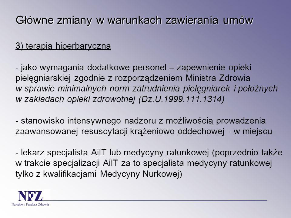 Główne zmiany w warunkach zawierania umów 3) terapia hiperbaryczna - jako wymagania dodatkowe personel – zapewnienie opieki pielęgniarskiej zgodnie z rozporządzeniem Ministra Zdrowia w sprawie minimalnych norm zatrudnienia pielęgniarek i położnych w zakładach opieki zdrowotnej (Dz.U.1999.111.1314) - stanowisko intensywnego nadzoru z możliwością prowadzenia zaawansowanej resuscytacji krążeniowo-oddechowej - w miejscu - lekarz specjalista AiIT lub medycyny ratunkowej (poprzednio także w trakcie specjalizacji AiIT za to specjalista medycyny ratunkowej tylko z kwalifikacjami Medycyny Nurkowej)