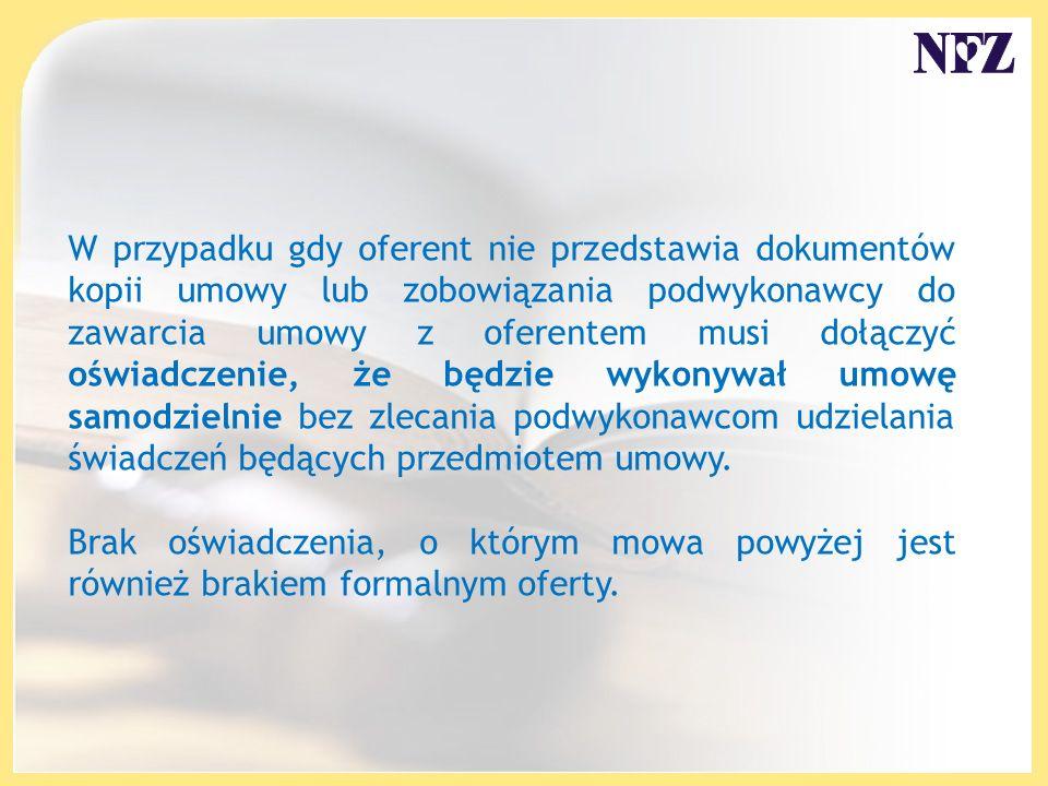 W przypadku gdy oferent nie przedstawia dokumentów kopii umowy lub zobowiązania podwykonawcy do zawarcia umowy z oferentem musi dołączyć oświadczenie, że będzie wykonywał umowę samodzielnie bez zlecania podwykonawcom udzielania świadczeń będących przedmiotem umowy.