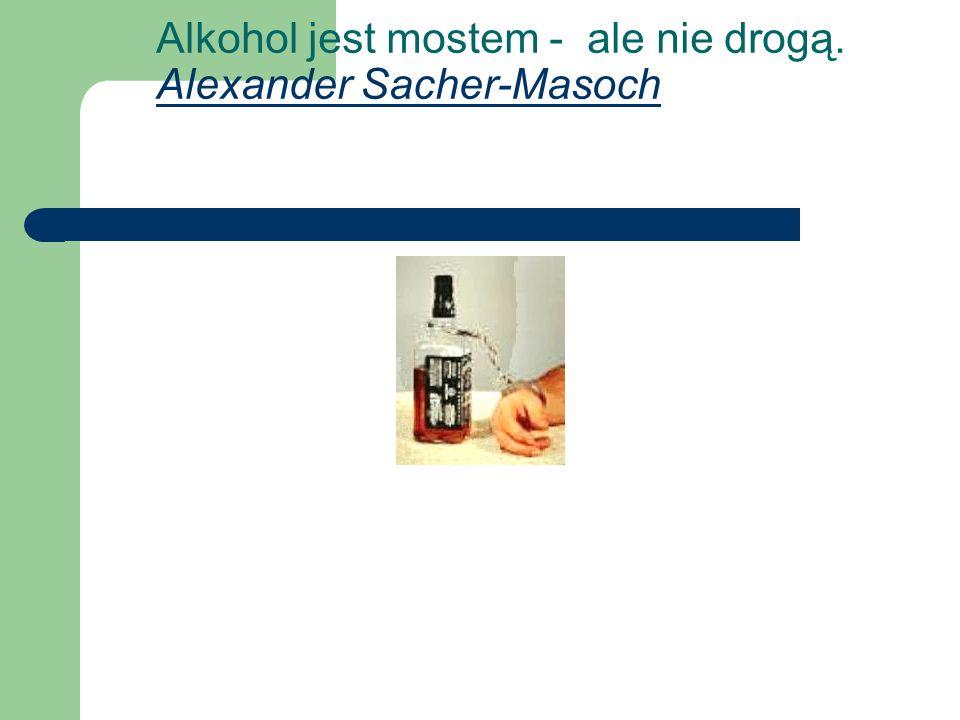 Alkohol jest mostem - ale nie drogą. Alexander Sacher-Masoch