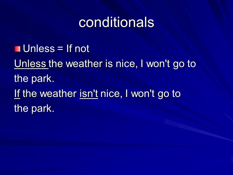 conditionals Unless = If not Unless the weather is nice, I won t go to
