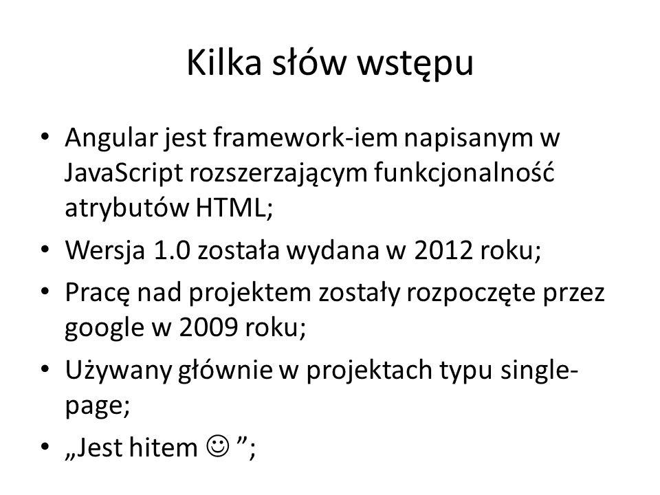 Kilka słów wstępu Angular jest framework-iem napisanym w JavaScript rozszerzającym funkcjonalność atrybutów HTML;
