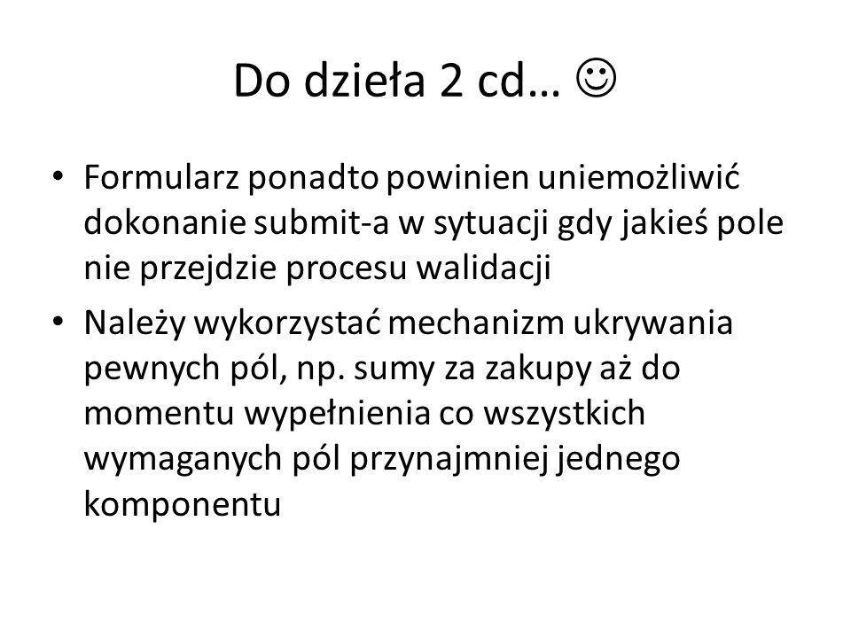 Do dzieła 2 cd…  Formularz ponadto powinien uniemożliwić dokonanie submit-a w sytuacji gdy jakieś pole nie przejdzie procesu walidacji.