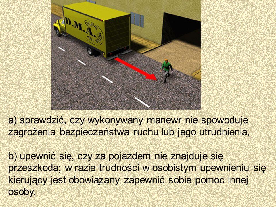 a) sprawdzić, czy wykonywany manewr nie spowoduje zagrożenia bezpieczeństwa ruchu lub jego utrudnienia,