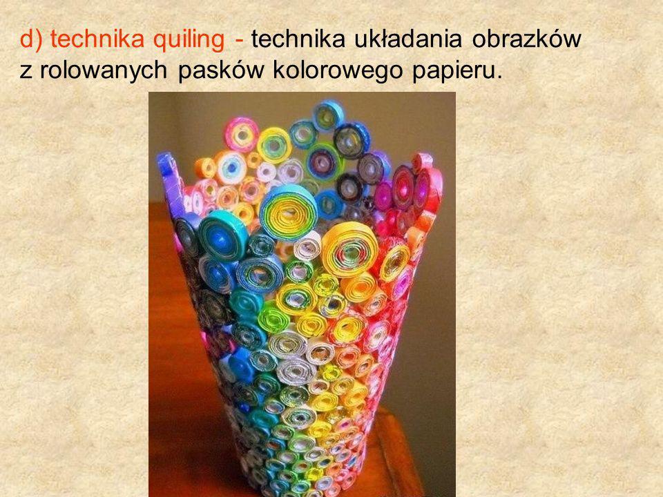 d) technika quiling - technika układania obrazków z rolowanych pasków kolorowego papieru.