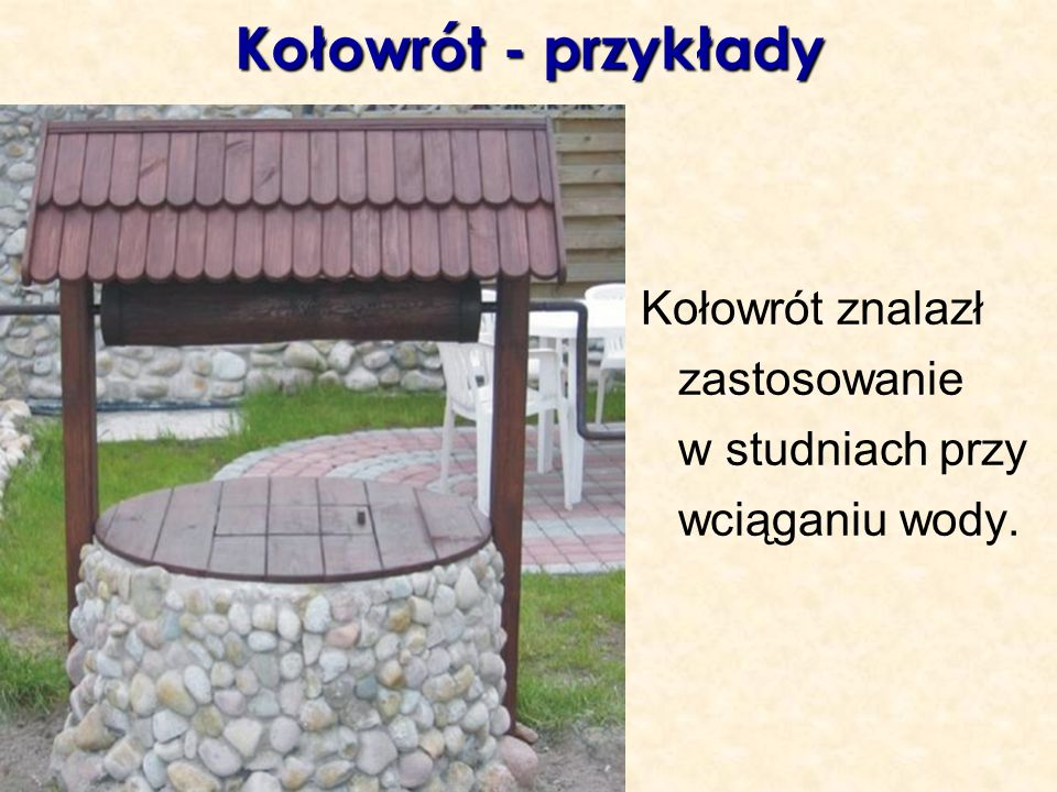 Kołowrót - przykłady Kołowrót znalazł zastosowanie w studniach przy wciąganiu wody.