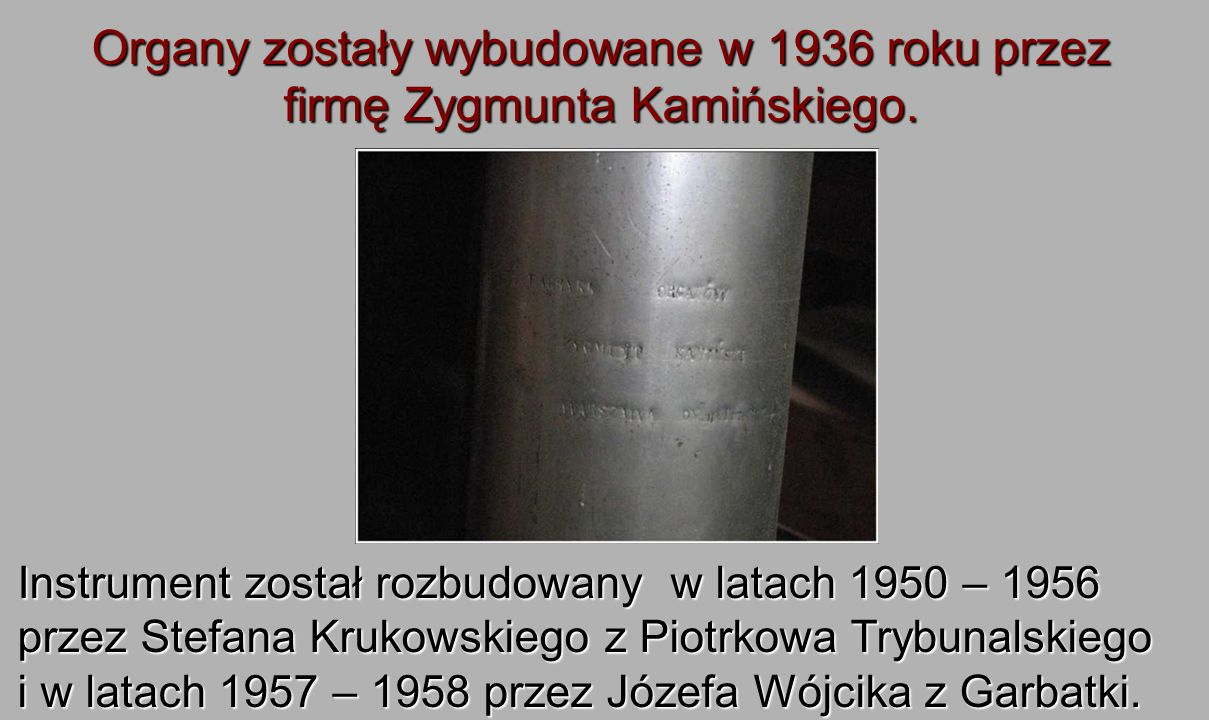 Organy zostały wybudowane w 1936 roku przez firmę Zygmunta Kamińskiego.