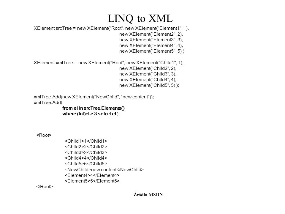 LINQ to XML XElement srcTree = new XElement( Root , new XElement( Element1 , 1), new XElement( Element2 , 2),
