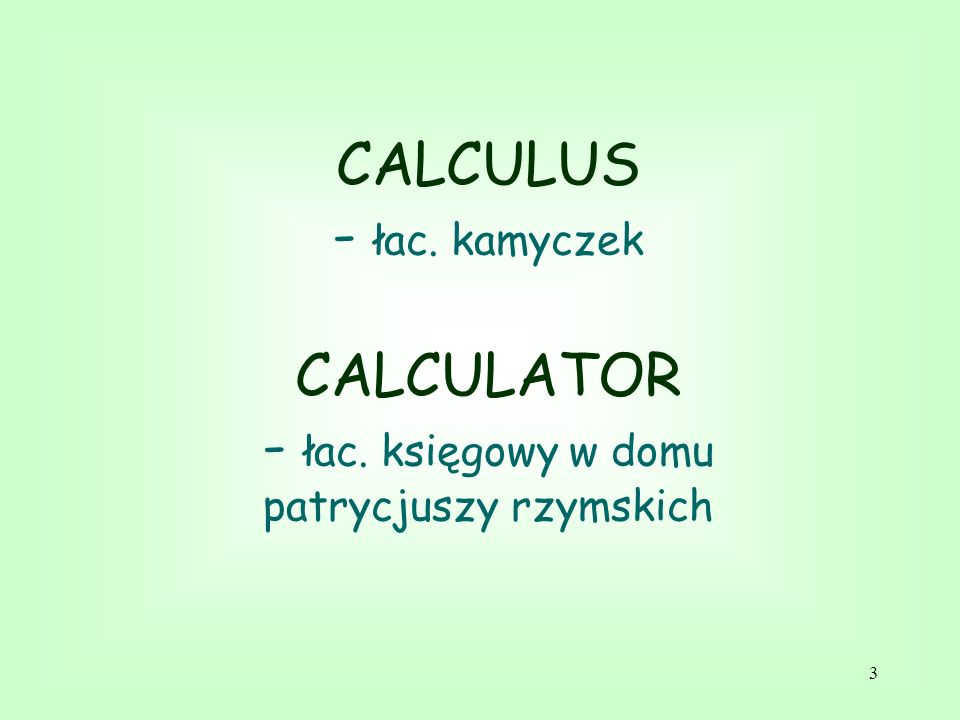 CALCULUS - łac. kamyczek CALCULATOR - łac