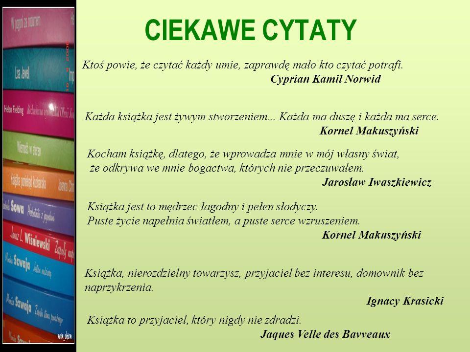 CIEKAWE CYTATY Ktoś powie, że czytać każdy umie, zaprawdę mało kto czytać potrafi. Cyprian Kamil Norwid.