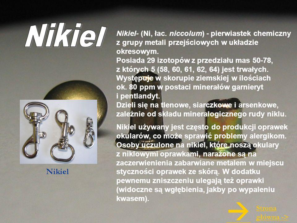 Nikiel Nikiel- (Ni, łac. niccolum) - pierwiastek chemiczny z grupy metali przejściowych w układzie okresowym.