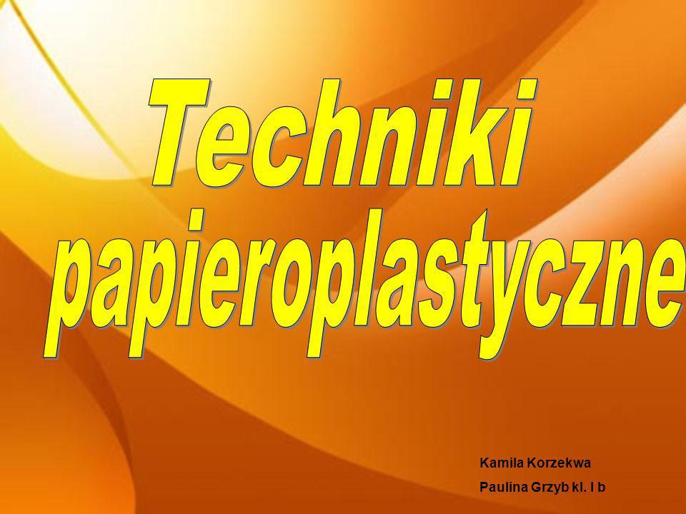 Techniki papieroplastyczne Kamila Korzekwa Paulina Grzyb kl. I b