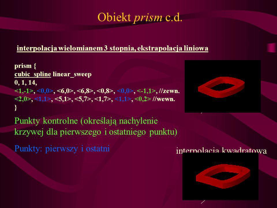 Obiekt prism c.d. interpolacja wielomianem 3 stopnia, ekstrapolacja liniowa. prism { cubic_spline linear_sweep.