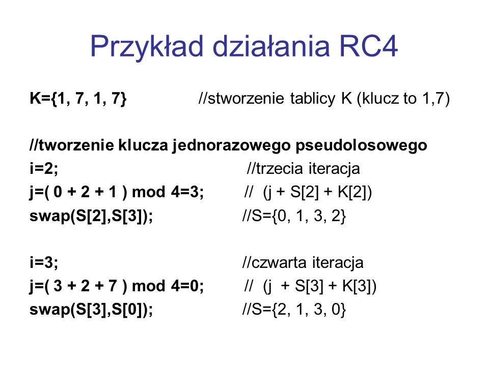 Przykład działania RC4 K={1, 7, 1, 7} //stworzenie tablicy K (klucz to 1,7) //tworzenie klucza jednorazowego pseudolosowego.