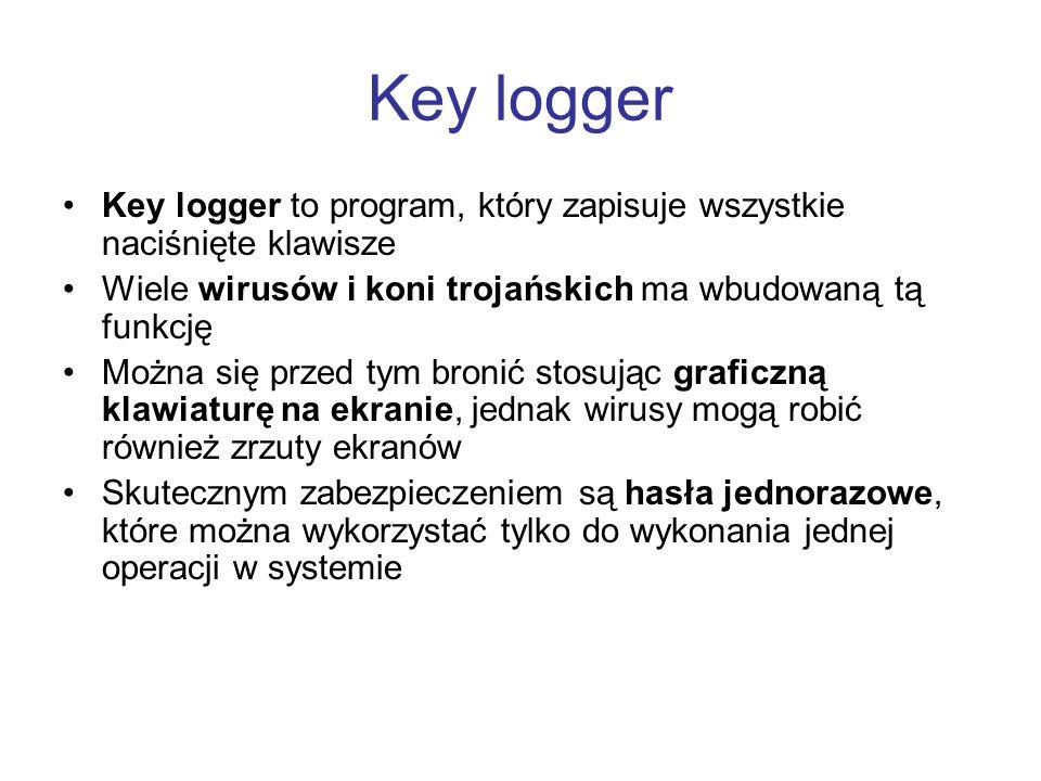 Key logger Key logger to program, który zapisuje wszystkie naciśnięte klawisze. Wiele wirusów i koni trojańskich ma wbudowaną tą funkcję.