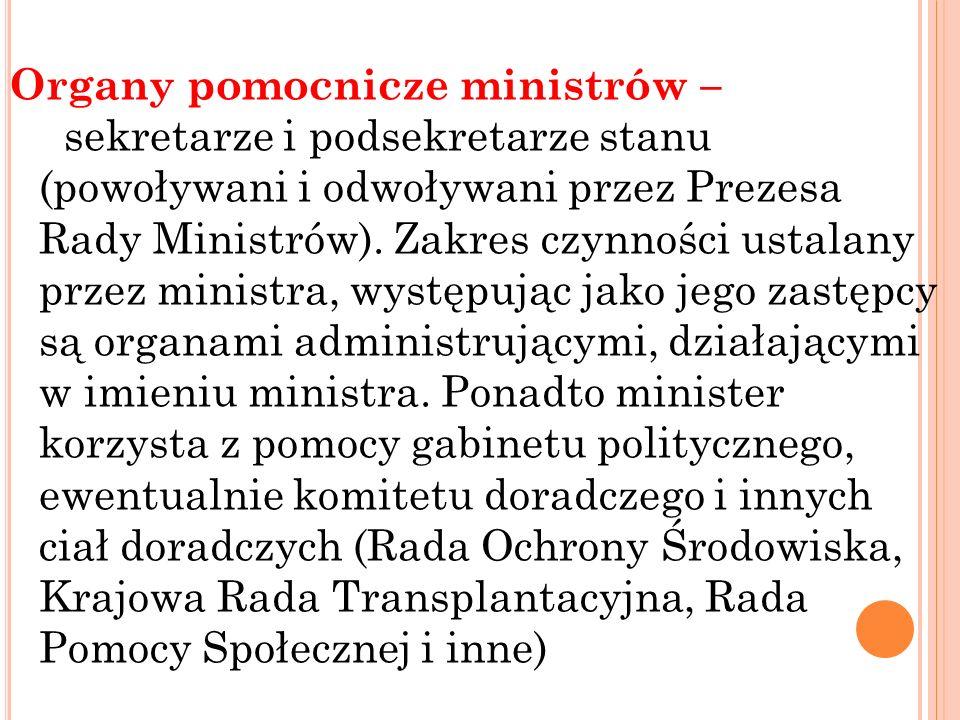 Organy pomocnicze ministrów – sekretarze i podsekretarze stanu (powoływani i odwoływani przez Prezesa Rady Ministrów).