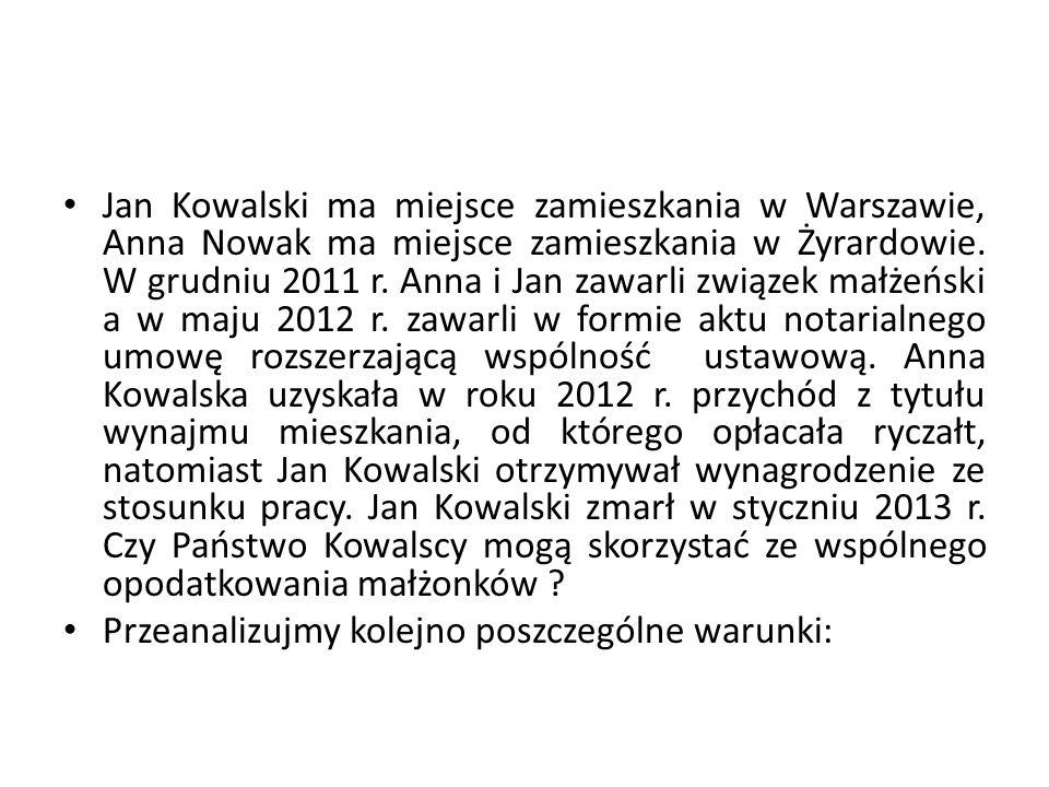 Jan Kowalski ma miejsce zamieszkania w Warszawie, Anna Nowak ma miejsce zamieszkania w Żyrardowie. W grudniu 2011 r. Anna i Jan zawarli związek małżeński a w maju 2012 r. zawarli w formie aktu notarialnego umowę rozszerzającą wspólność ustawową. Anna Kowalska uzyskała w roku 2012 r. przychód z tytułu wynajmu mieszkania, od którego opłacała ryczałt, natomiast Jan Kowalski otrzymywał wynagrodzenie ze stosunku pracy. Jan Kowalski zmarł w styczniu 2013 r. Czy Państwo Kowalscy mogą skorzystać ze wspólnego opodatkowania małżonków