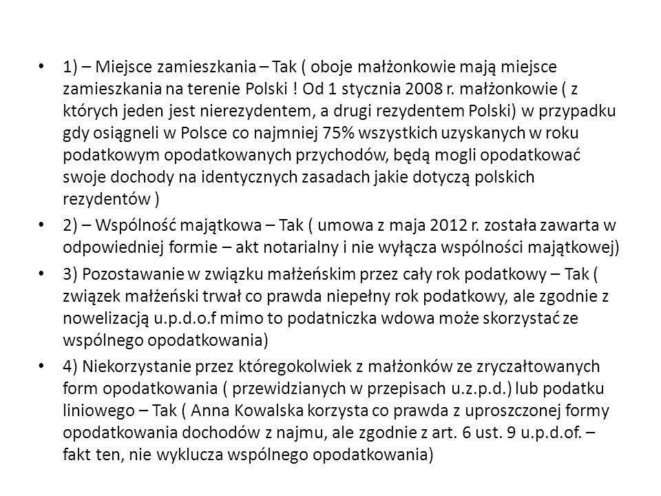 1) – Miejsce zamieszkania – Tak ( oboje małżonkowie mają miejsce zamieszkania na terenie Polski ! Od 1 stycznia 2008 r. małżonkowie ( z których jeden jest nierezydentem, a drugi rezydentem Polski) w przypadku gdy osiągneli w Polsce co najmniej 75% wszystkich uzyskanych w roku podatkowym opodatkowanych przychodów, będą mogli opodatkować swoje dochody na identycznych zasadach jakie dotyczą polskich rezydentów )