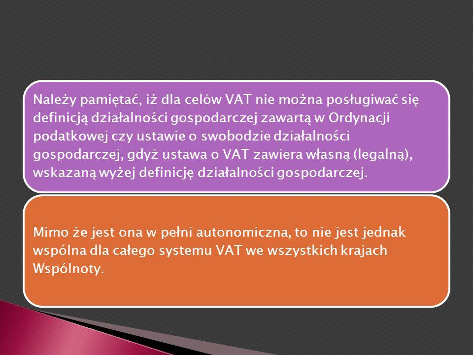 Należy pamiętać, iż dla celów VAT nie można posługiwać się definicją działalności gospodarczej zawartą w Ordynacji podatkowej czy ustawie o swobodzie działalności gospodarczej, gdyż ustawa o VAT zawiera własną (legalną), wskazaną wyżej definicję działalności gospodarczej.