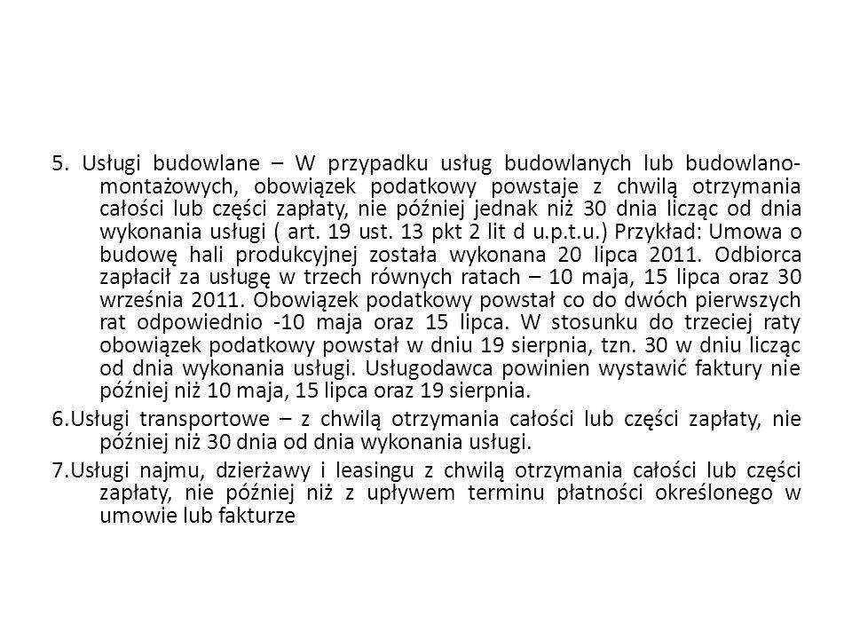5. Usługi budowlane – W przypadku usług budowlanych lub budowlano-montażowych, obowiązek podatkowy powstaje z chwilą otrzymania całości lub części zapłaty, nie później jednak niż 30 dnia licząc od dnia wykonania usługi ( art. 19 ust. 13 pkt 2 lit d u.p.t.u.) Przykład: Umowa o budowę hali produkcyjnej została wykonana 20 lipca 2011. Odbiorca zapłacił za usługę w trzech równych ratach – 10 maja, 15 lipca oraz 30 września 2011. Obowiązek podatkowy powstał co do dwóch pierwszych rat odpowiednio -10 maja oraz 15 lipca. W stosunku do trzeciej raty obowiązek podatkowy powstał w dniu 19 sierpnia, tzn. 30 w dniu licząc od dnia wykonania usługi. Usługodawca powinien wystawić faktury nie później niż 10 maja, 15 lipca oraz 19 sierpnia.