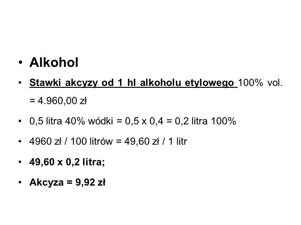 Alkohol Stawki akcyzy od 1 hl alkoholu etylowego 100% vol. = 4.960,00 zł. 0,5 litra 40% wódki = 0,5 x 0,4 = 0,2 litra 100%