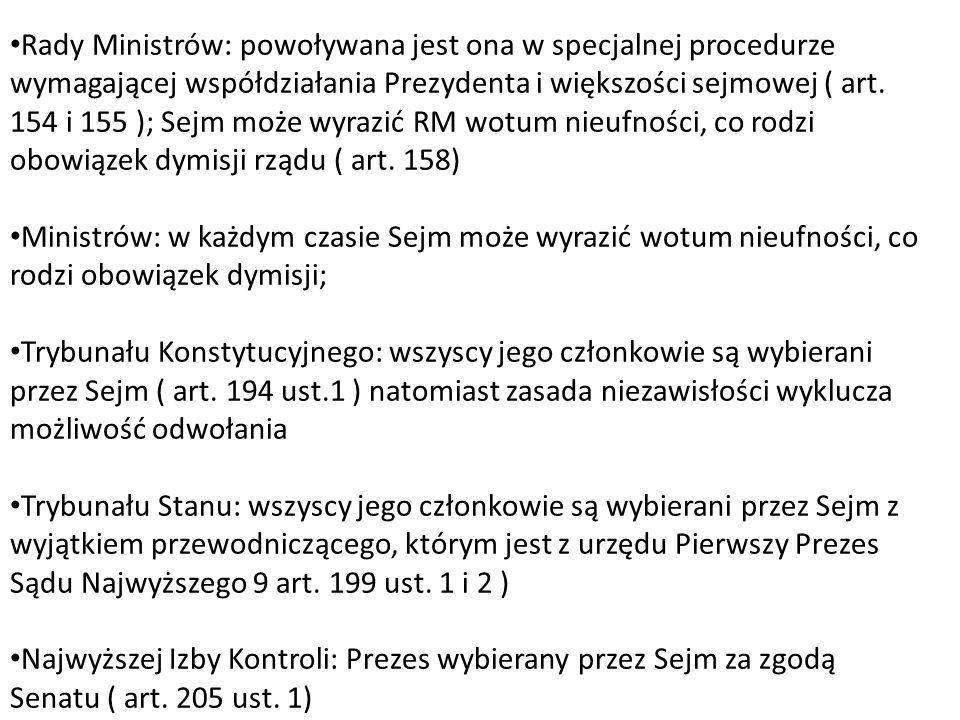 Rady Ministrów: powoływana jest ona w specjalnej procedurze wymagającej współdziałania Prezydenta i większości sejmowej ( art. 154 i 155 ); Sejm może wyrazić RM wotum nieufności, co rodzi obowiązek dymisji rządu ( art. 158)