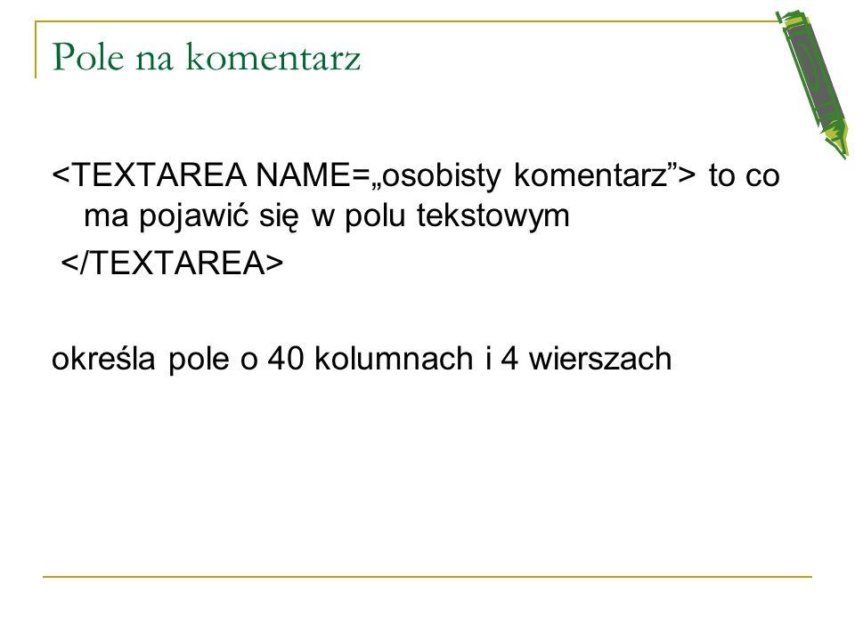 """Pole na komentarz <TEXTAREA NAME=""""osobisty komentarz > to co ma pojawić się w polu tekstowym. </TEXTAREA>"""