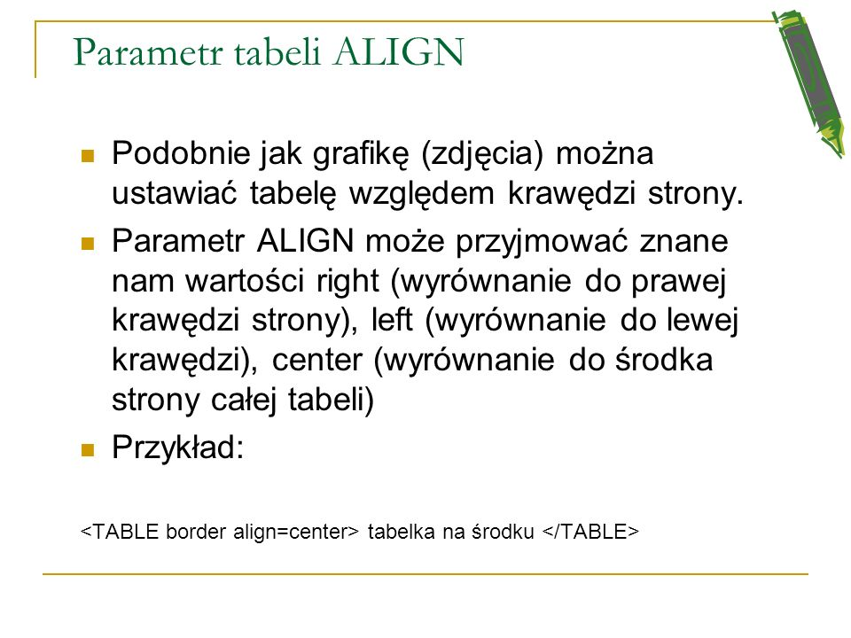 Parametr tabeli ALIGN Podobnie jak grafikę (zdjęcia) można ustawiać tabelę względem krawędzi strony.